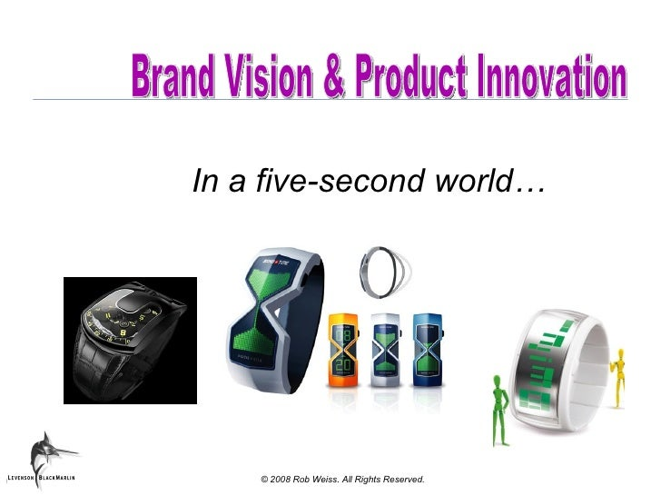 Brand Vision & Product Innovation In a five-second world… © 2008 Rob Weiss. All Rights Reserved.