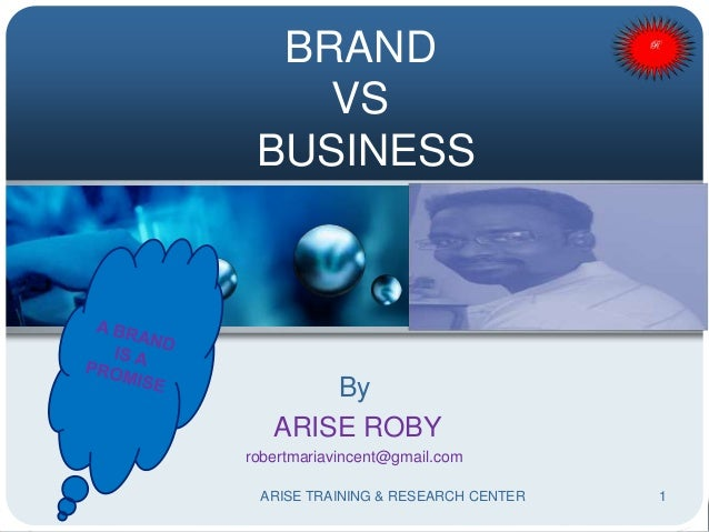 BRAND VS BUSINESS By ARISE ROBY robertmariavincent@gmail.com 1ARISE TRAINING & RESEARCH CENTER
