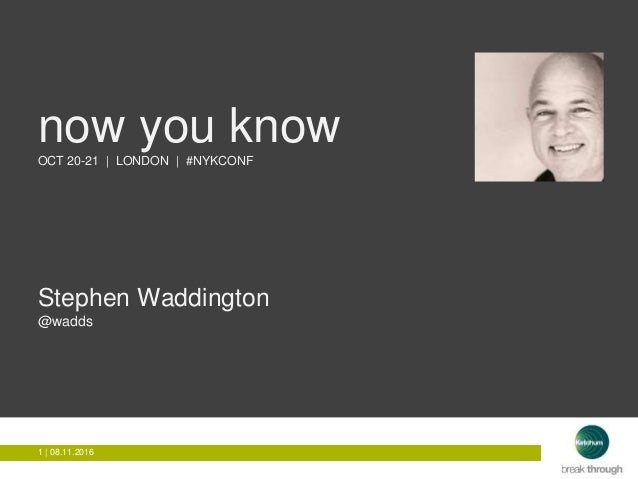 1 | 08.11.20161 | 08.11.2016 now you knowOCT 20-21 | LONDON | #NYKCONF Stephen Waddington @wadds