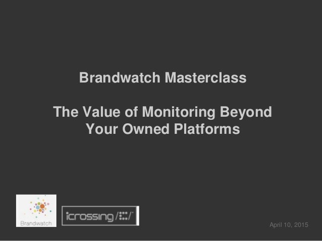 Brandwatch Masterclass The Value of Monitoring Beyond Your Owned Platforms April 10, 2015