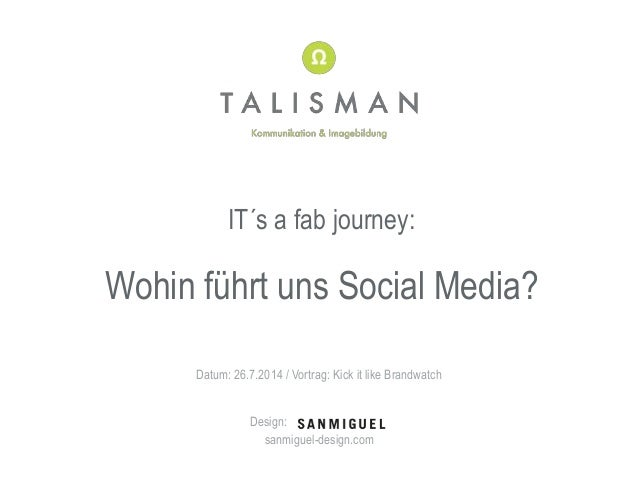 IT´s a fab journey: Wohin führt uns Social Media? Datum: 26.7.2014 / Vortrag: Kick it like Brandwatch Design: sanmiguel-de...