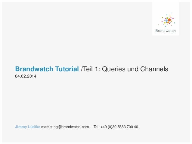 Brandwatch Tutorial /Teil 1: Queries und Channels 04.02.2014  Jimmy Lüdtke marketing@brandwatch.com | Tel: +49 (0)30 5683 ...