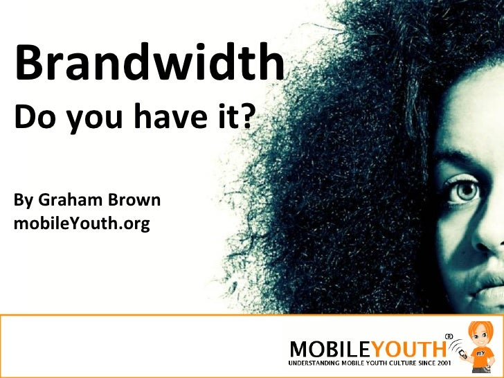 Brandwidth Do you have it? By Graham Brown mobileYouth.org