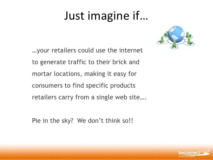 Just imagine if…  …your retailers could use the internet to generate traffic to their brick and mortar locations, making i...