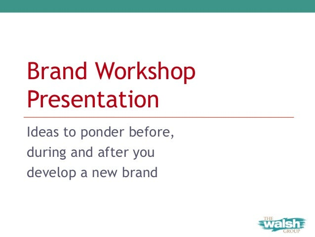 Brand Workshop Presentation Ideas to ponder before, during and after you develop a new brand