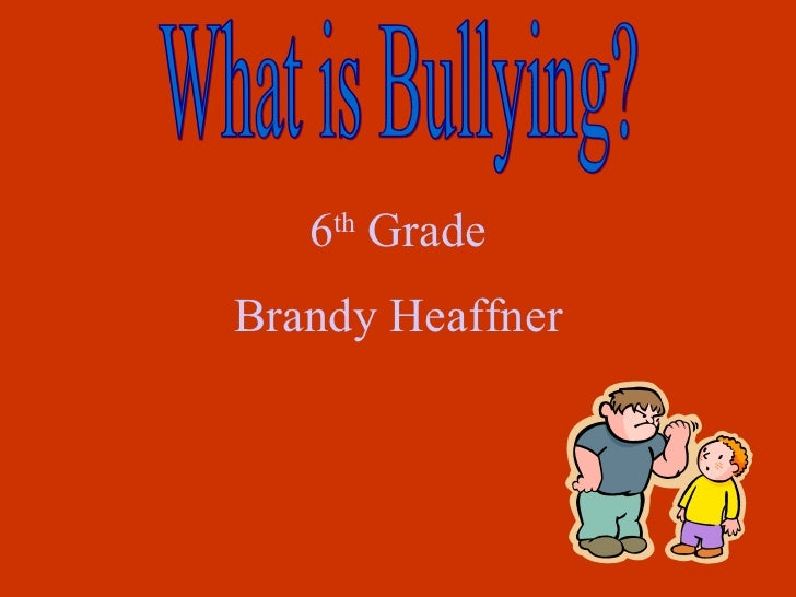 What is Bullying? 6 th  Grade Brandy Heaffner