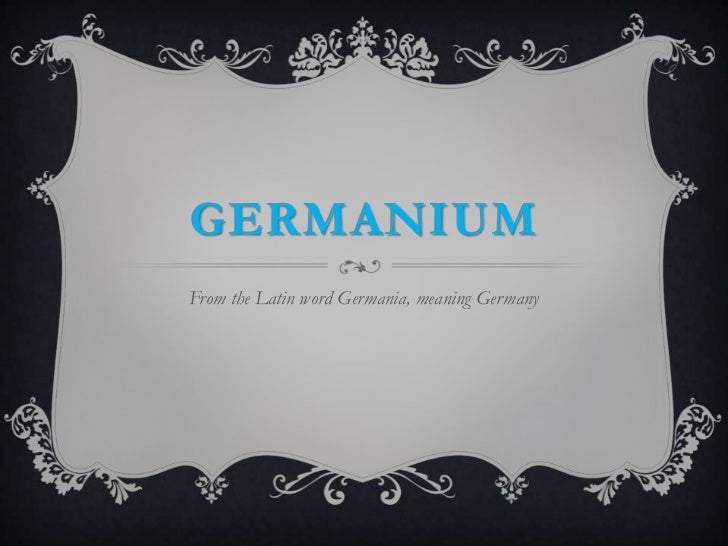 GERMANIUMFrom the Latin word Germania, meaning Germany