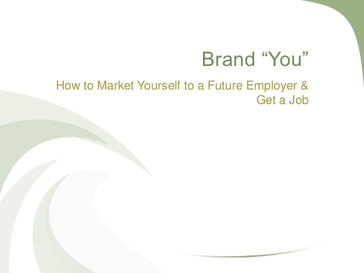 Brand ―You‖How to Market Yourself to a Future Employer &                                    Get a Job