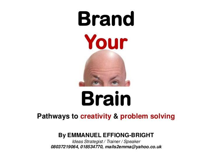 Brand<br />Your <br />Brain<br />Pathwaysto creativity & problem solving <br />By EMMANUEL EFFIONG-BRIGHT<br />Ideas Strat...