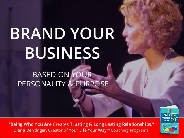 """""""Being Who You Are Creates Trusting & Long Lasting Relationships."""" Diana Dentinger, Creator of Your Life Your Way™ Coachin..."""