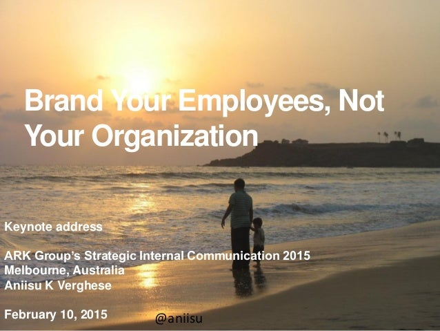 Brand Your Employees, Not Your Organization Keynote address ARK Group's Strategic Internal Communication 2015 Melbourne, A...