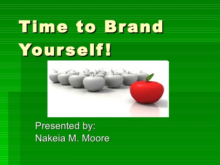 Time to Brand Yourself! Presented by: Nakeia M. Moore