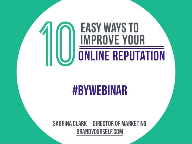 online reputation brandyourself.com Sabrina clark | director of marketing 10 easy ways To improve your #BYWEBINAR