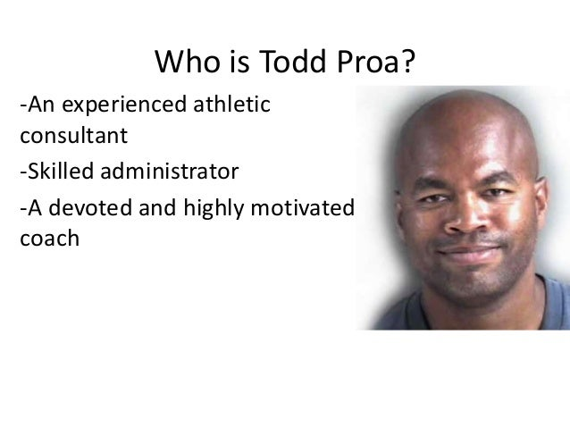 Who is Todd Proa? -An experienced athletic consultant -Skilled administrator -A devoted and highly motivated coach