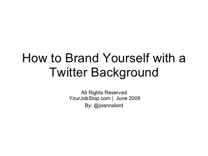 How to Brand Yourself with a     Twitter Background             All Rights Reserved         YourJobStop.com | June 2009   ...
