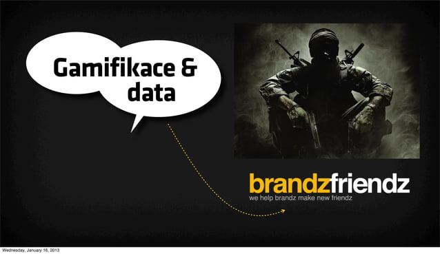 Gamifikace &                             dataWednesday, January 16, 2013