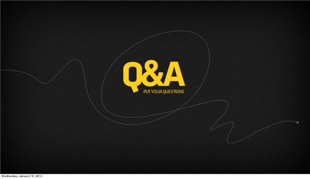 Q&A                               PUT YOUR QUESTIONSWednesday, January 16, 2013