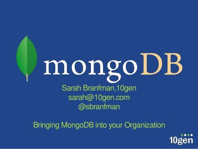 Sarah Branfman,10gen         sarah@10gen.com            @sbranfmanBringing MongoDB into your Organization