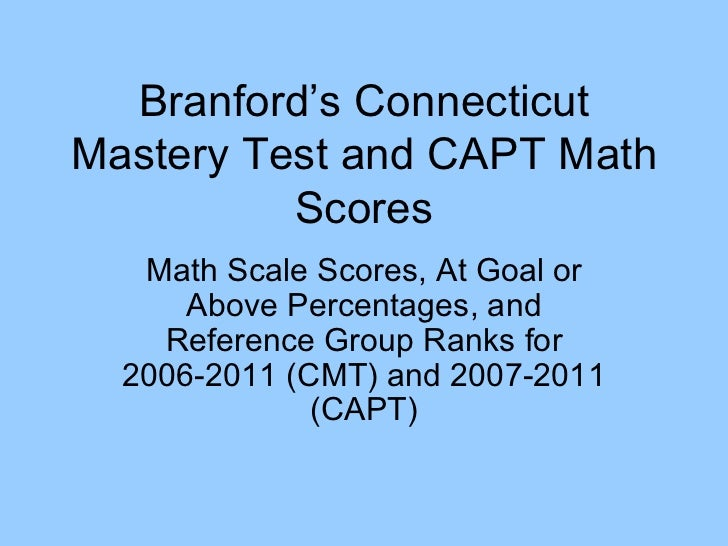 Branford's Connecticut Mastery Test and CAPT Math Scores Math Scale Scores, At Goal or Above Percentages, and Reference Gr...