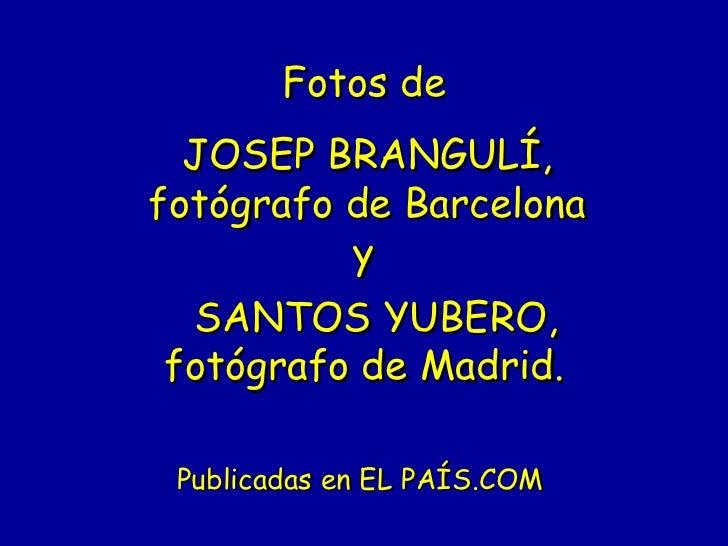 Fotos de  JOSEP BRANGULÍ,fotógrafo de Barcelona          y SANTOS YUBERO,fotógrafo de Madrid. Publicadas en EL PAÍS.COM