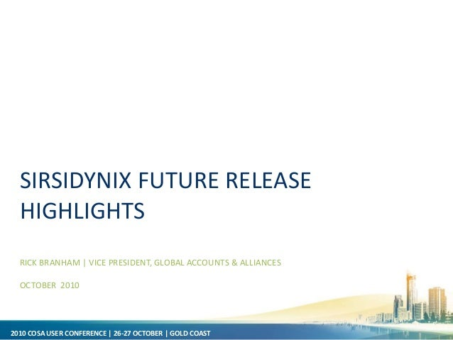 2010 COSA USER CONFERENCE | 26-27 OCTOBER | GOLD COAST SIRSIDYNIX FUTURE RELEASE HIGHLIGHTS RICK BRANHAM | VICE PRESIDENT,...