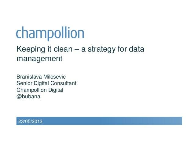 Keeping it clean – a strategy for datamanagementBranislava MilosevicSenior Digital ConsultantChampollion Digital@bubana23/...
