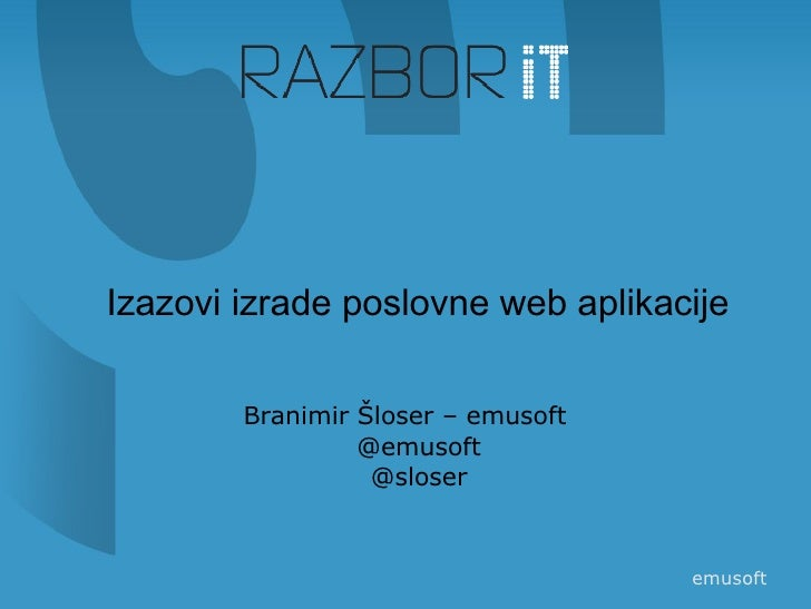 <ul><li>Izazovi izrade poslovne web aplikacije </li></ul><ul><li>Branimir Šloser – emusoft @emusoft @sloser </li></ul>emus...