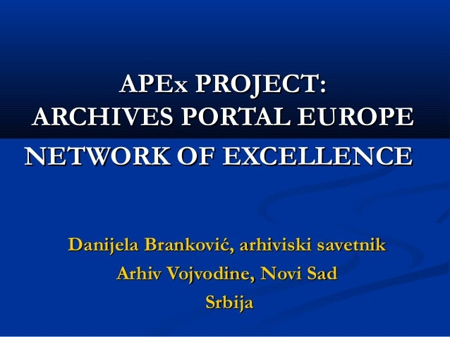 APEx PROJECTAPEx PROJECT:: ARCHIVARCHIVESES PORTALPORTAL EUROPEEUROPE NETWORK OF EXCELLENCENETWORK OF EXCELLENCE Danijela ...