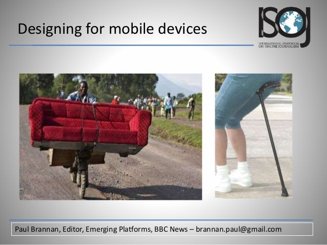 Designing for mobile devices Paul Brannan, Editor, Emerging Platforms, BBC News – brannan.paul@gmail.com