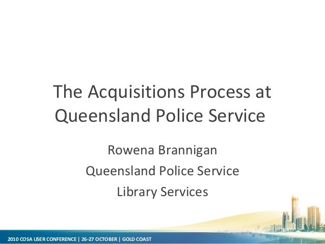 2010 COSA USER CONFERENCE | 26-27 OCTOBER | GOLD COAST The Acquisitions Process at Queensland Police Service Rowena Branni...