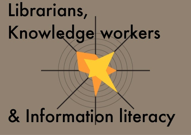 Librarians, Knowledge workers & Information literacy