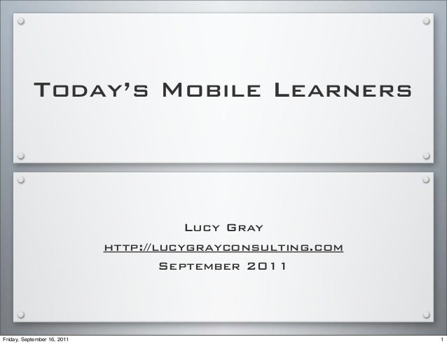 Today's Mobile Learners Lucy Gray http://lucygrayconsulting.com September 2011 1Friday, September 16, 2011