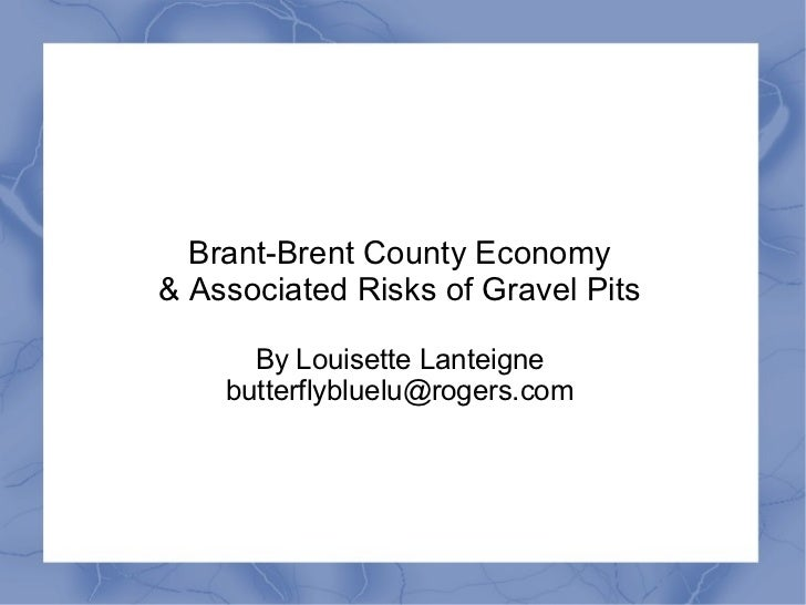 Brant-Brent County Economy& Associated Risks of Gravel Pits      By Louisette Lanteigne    butterflybluelu@rogers.com