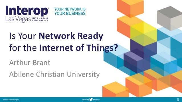 Is Your Network Ready for the Internet of Things? Arthur Brant Abilene Christian University