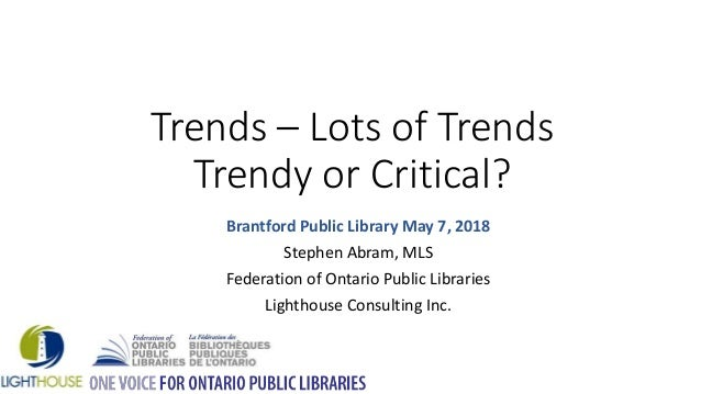 Trends – Lots of Trends Trendy or Critical? Brantford Public Library May 7, 2018 Stephen Abram, MLS Federation of Ontario ...