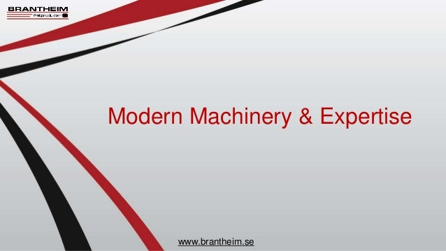 Modern Machinery & Expertise www.brantheim.se