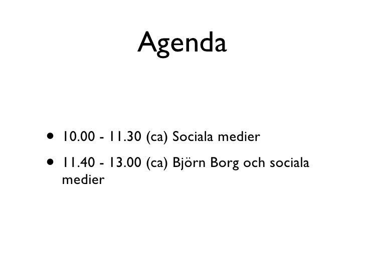 Agenda   • 10.00 - 11.30 (ca) Sociala medier • 11.40 - 13.00 (ca) Björn Borg och sociala   medier