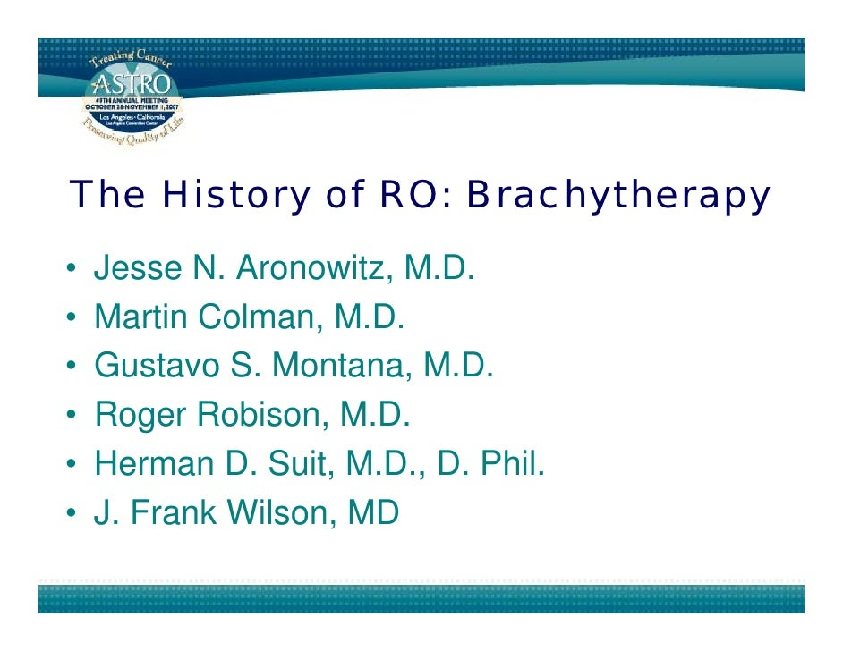 The History of RO: Brachytherapy •   Jesse N. Aronowitz, M.D. •   Martin Colman, M.D. •   Gustavo S. Montana, M.D. •   Rog...