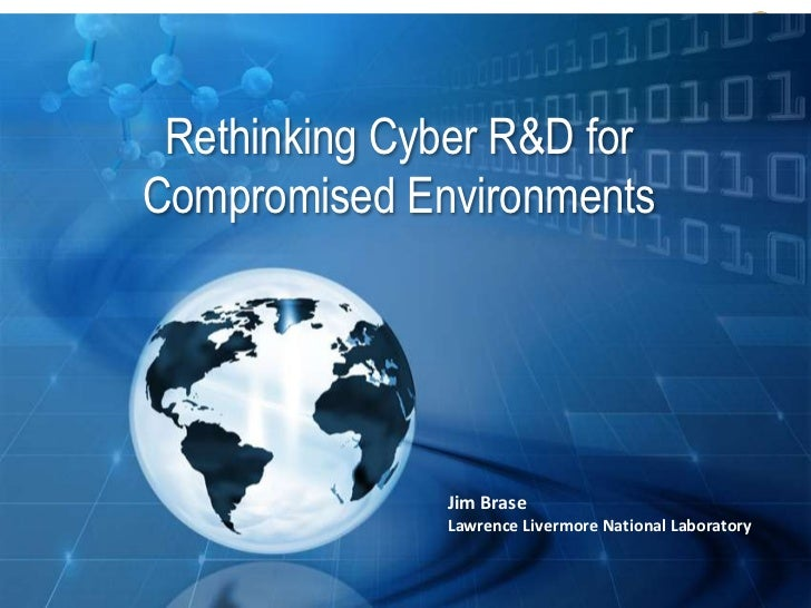 Rethinking Cyber R&D for              Compromised Environments                                         Jim Brase          ...