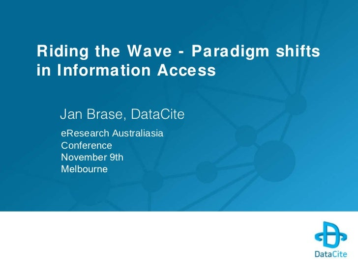 Riding the Wave - Paradigm shifts in Information Access Jan Brase, DataCite eResearch Australiasia Conference November 9th...