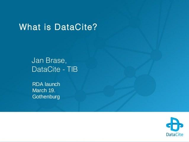 What is DataCite?Jan Brase,DataCite - TIBRDA launchMarch 19.Gothenburg