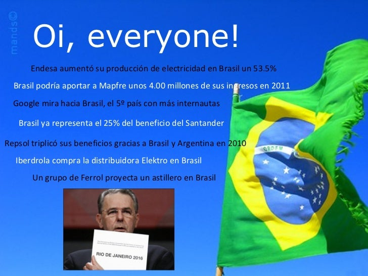 Oi, everyone! Un grupo de Ferrol proyecta un astillero en Brasil Iberdrola compra la distribuidora Elektro en Brasil Endes...