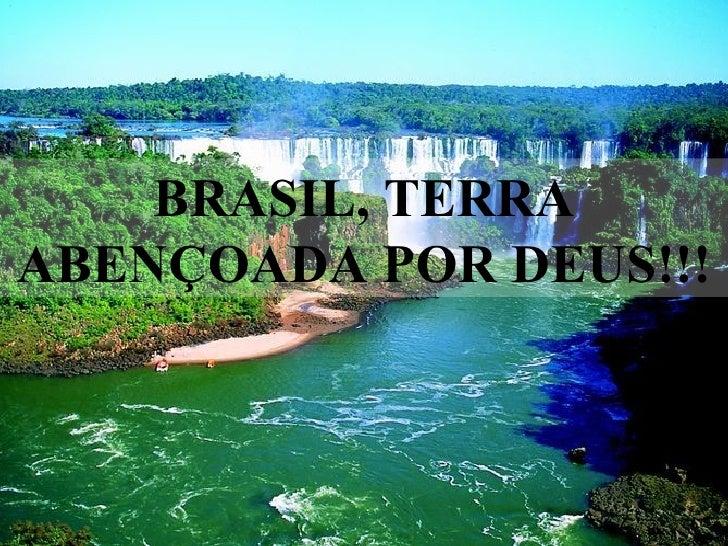 BRASIL, TERRA ABENÇOADA POR DEUS!!!