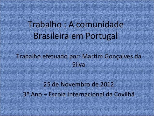 Trabalho : A comunidade    Brasileira em PortugalTrabalho efetuado por: Martim Gonçalves da                   Silva       ...