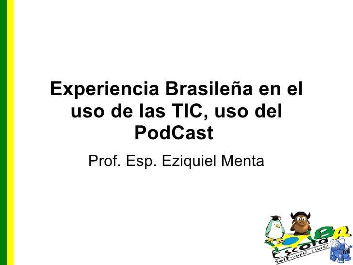 Experiencia Brasileña en el uso de las TIC, uso del PodCast   Prof. Esp. Eziquiel Menta