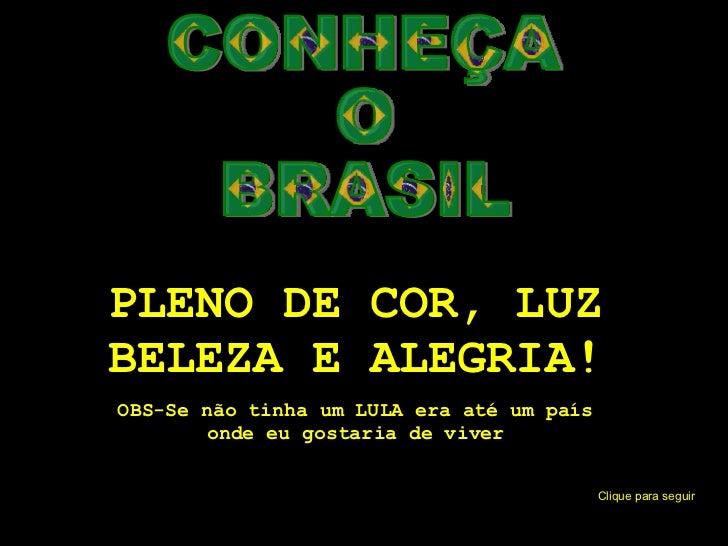 CONHEÇA O BRASIL PLENO DE COR, LUZ BELEZA E ALEGRIA! OBS-Se não tinha um LULA era até um país onde eu gostaria de viver Cl...