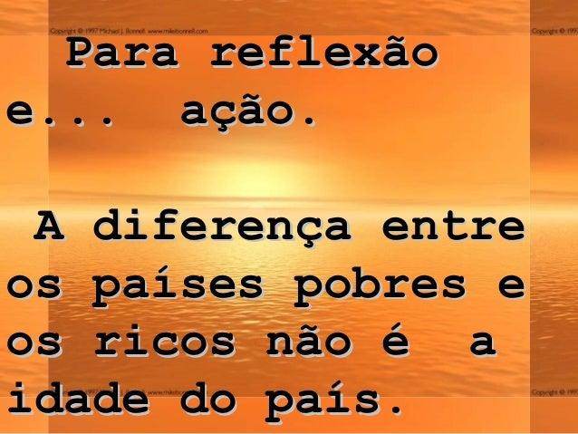 Para reflexãoPara reflexãoee...... ação.ação.A diferença entreA diferença entreos países pobres eos países pobres eos rico...