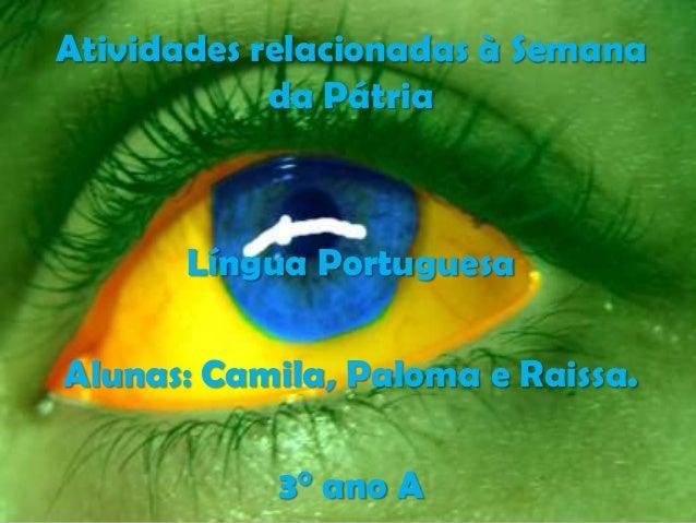 Atividades relacionadas à Semana da Pátria Língua Portuguesa Alunas: Camila, Paloma e Raissa. 3° ano A