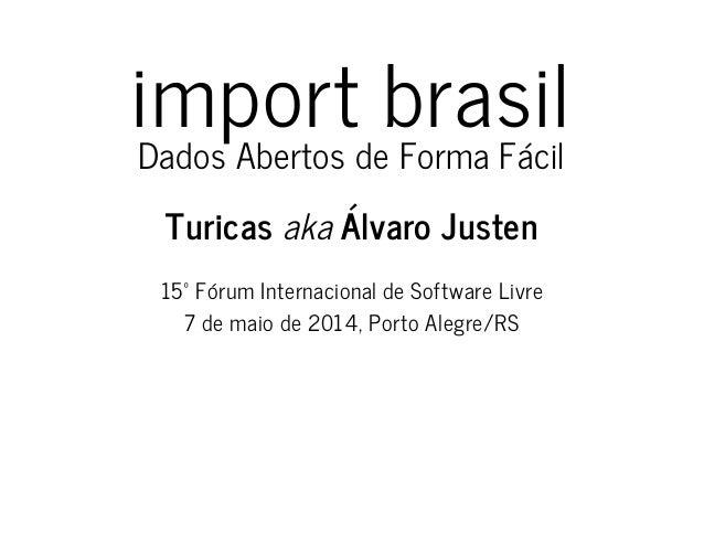import brasil Dados Abertos de Forma Fácil Turicas aka Álvaro Justen 15º Fórum Internacional de Software Livre 7 de maio d...