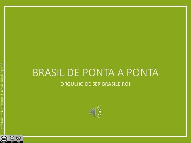 BRASIL DE PONTA A PONTA  ORGULHO DE SER BRASILEIRO!  Profª Daiana Neumann | Novo Hamburgo RS